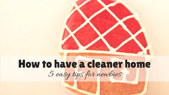 How to have a cleaner home – 5 easy tips for newbies