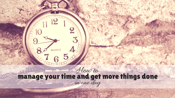How to manage your time and get more things done in one day