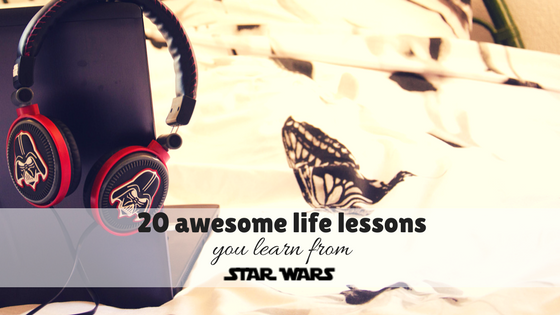 20 awesome life lessons you learn from Star Wars