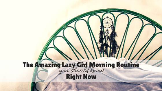 The Amazing Lazy Girl Morning Routine you should know Right Now