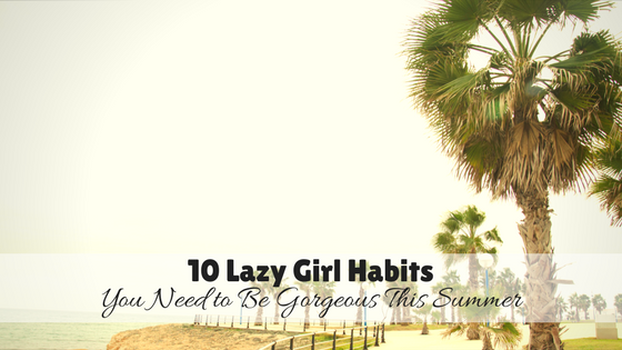 10 Lazy Girl Habits You Need to Be Gorgeous This Summer