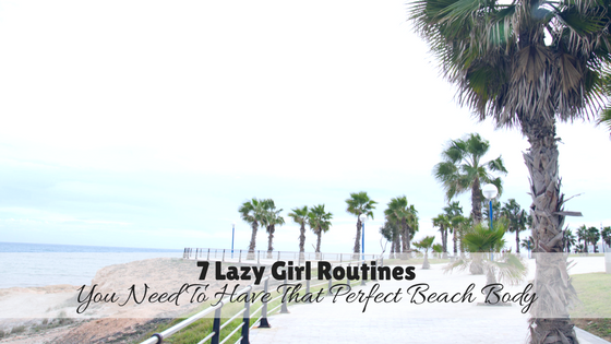 7 Lazy Girl Routines You Need To Have That Perfect Beach Body