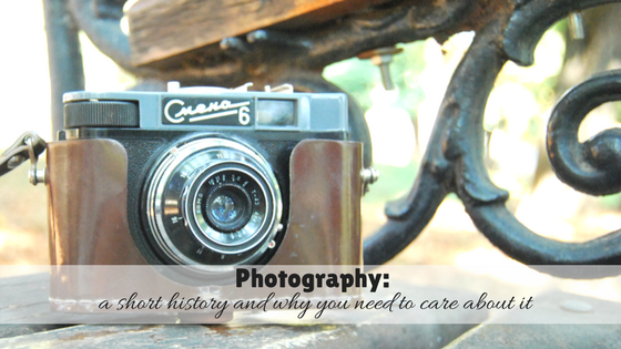 Photography: a Short History and Why you need to care about it
