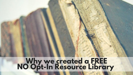 Why we decided to create a FREE, NO Opt-In Resource Library